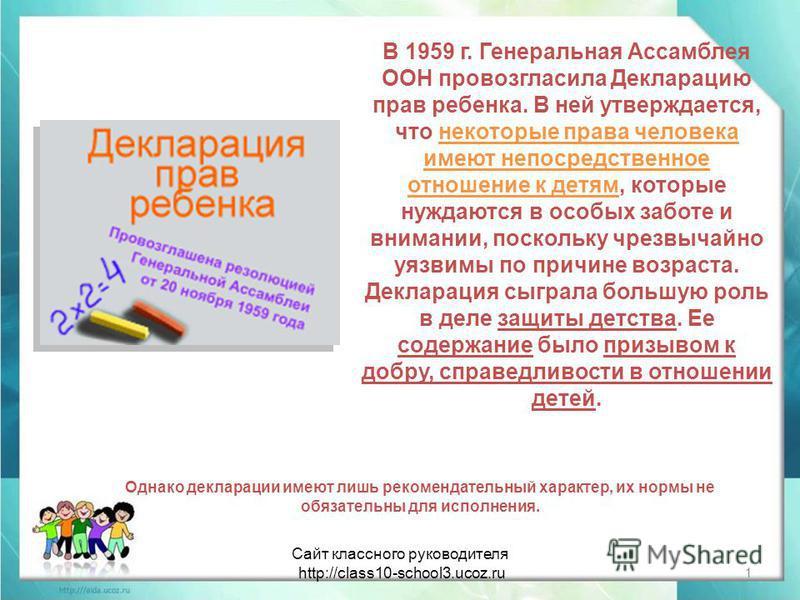 В 1959 г. Генеральная Ассамблея ООН провозгласила Декларацию прав ребенка. В ней утверждается, что некоторые права человека имеют непосредственное отношение к детям, которые нуждаются в особых заботе и внимании, поскольку чрезвычайно уязвимы по причи
