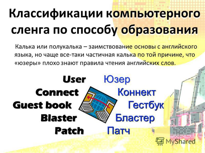 User Юзер Connect Коннект Guest book Гестбук Blaster Бластер Patch Патч Калька или полукалька – заимствование основы с английского языка, но чаще все-таки частичная калька по той причине, что «юзеры» плохо знают правила чтения английских слов. Класси