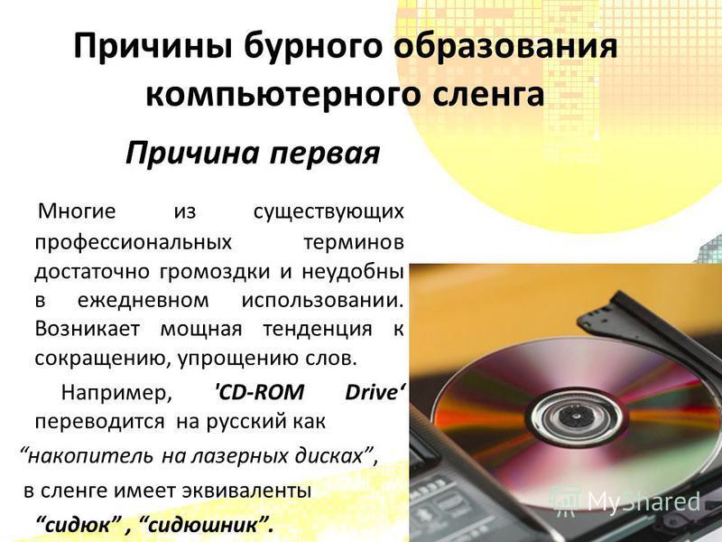 Причина первая Многие из существующих профессиональных терминов достаточно громоздки и неудобны в ежедневном использовании. Возникает мощная тенденция к сокращению, упрощению слов. Например, 'CD-ROM Drive переводится на русский как накопитель на лазе