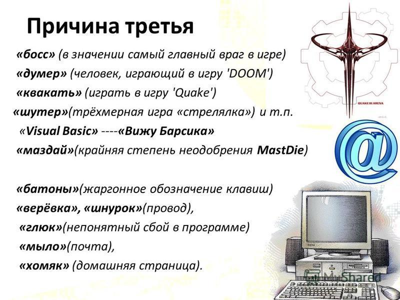 Причина третья «босс» (в значении самый главный враг в игре) «думер» (человек, играющий в игру 'DOOM') «квакать» (играть в игру 'Quake') «шутер»(трёхмерная игра «стрелялка») и т.п. «Visual Basic» ----«Вижу Барсика» «маздай»(крайняя степень неодобрени