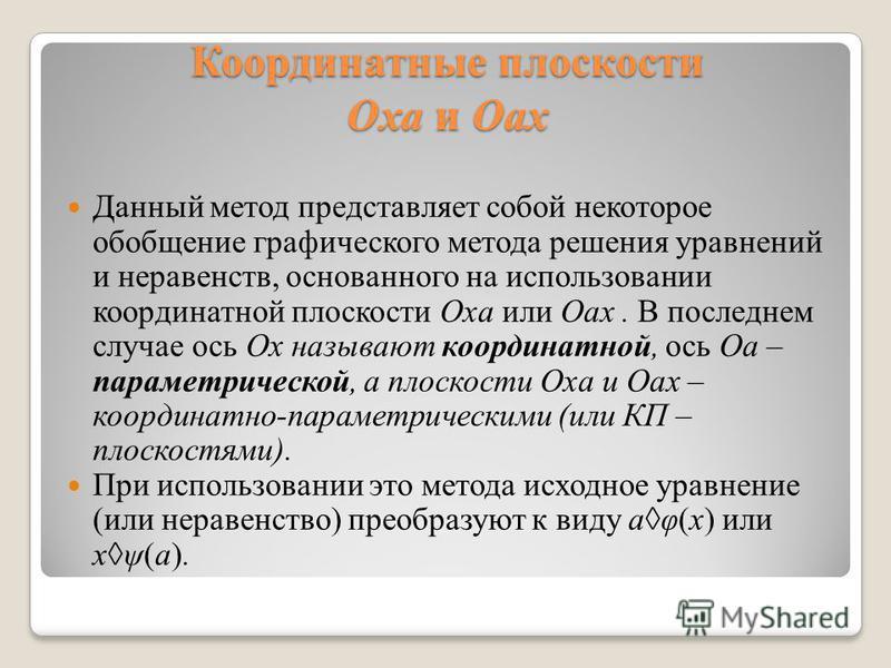 Координатные плоскости Оха и Оах Данный метод представляет собой некоторое обобщение графического метода решения уравнений и неравенств, основанного на использовании координатной плоскости Oxa или Oax. В последнем случае ось Ox называют координатной,