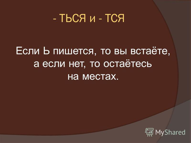 - ТЬСЯ и - ТСЯ Если Ь пишется, то вы встаёте, а если нет, то остаётесь на местах.