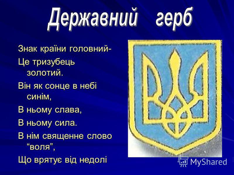 Знак країни головний- Це тризубець золотий. Він як сонце в небі синім, В ньому слава, В ньому сила. В нім священне слово воля, Що врятує від недолі