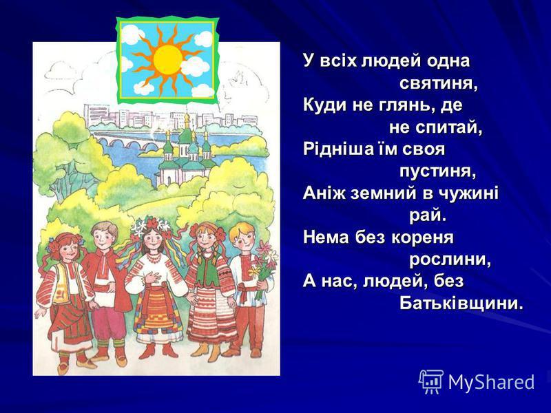 У всіх людей одна святиня, святиня, Куди не глянь, де не спитай, не спитай, Рідніша їм своя пустиня, пустиня, Аніж земний в чужині рай. рай. Нема без кореня рослини, рослини, А нас, людей, без Батьківщини. Батьківщини.