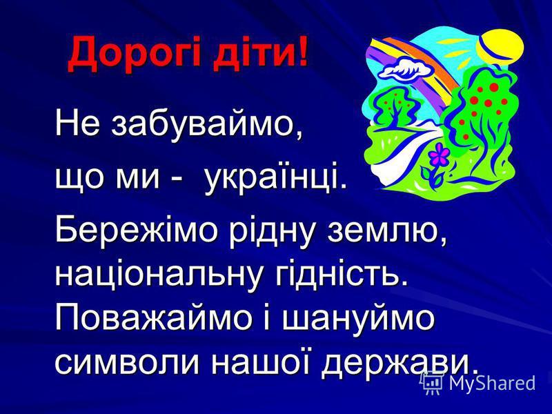 Дорогі діти! Дорогі діти! Не забуваймо, Не забуваймо, що ми - українці. що ми - українці. Бережімо рідну землю, національну гідність. Поважаймо і шануймо символи нашої держави. Бережімо рідну землю, національну гідність. Поважаймо і шануймо символи н