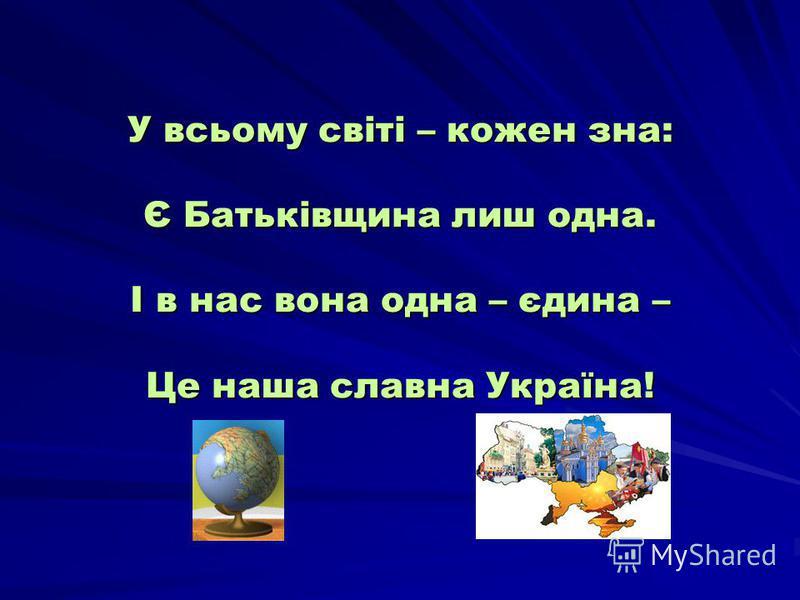 У всьому світі – кожен зна: Є Батьківщина лиш одна. І в нас вона одна – єдина – Це наша славна Україна!