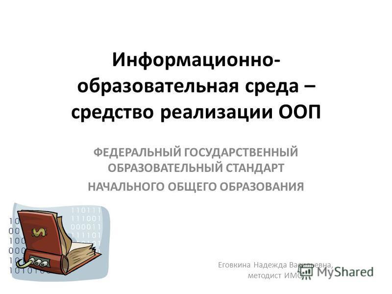 Информационно- образовательная среда – средство реализации ООП ФЕДЕРАЛЬНЫЙ ГОСУДАРСТВЕННЫЙ ОБРАЗОВАТЕЛЬНЫЙ СТАНДАРТ НАЧАЛЬНОГО ОБЩЕГО ОБРАЗОВАНИЯ Еговкина Надежда Васильевна, методист ИМО