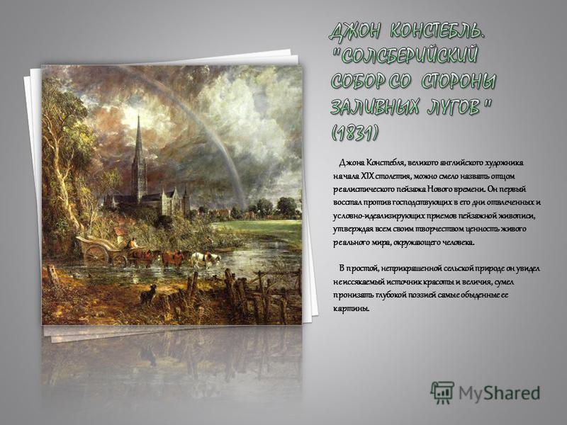 Джона Констебля, великого английского художника начала XIX столетия, можно смело назвать отцом реалистического пейзажа Нового времени. Он первый восстал против господствующих в его дни отвлеченных и условно-идеализирующих приемов пейзажной живописи,