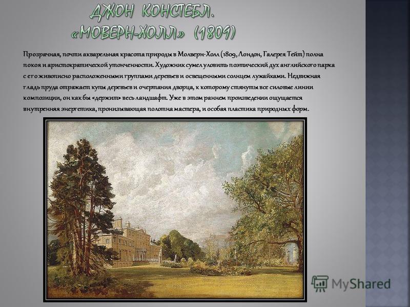 Прозрачная, почти акварельная красота природы в Молверн-Холл (1809, Лондон, Галерея Тейт) полна покоя и аристократической утонченности. Художник сумел уловить поэтический дух английского парка с его живописно расположенными группами деревьев и освеще