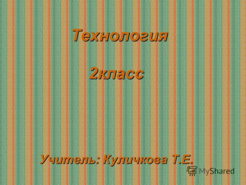 Технология 2 класс Учитель: Куличкова Т.Е.