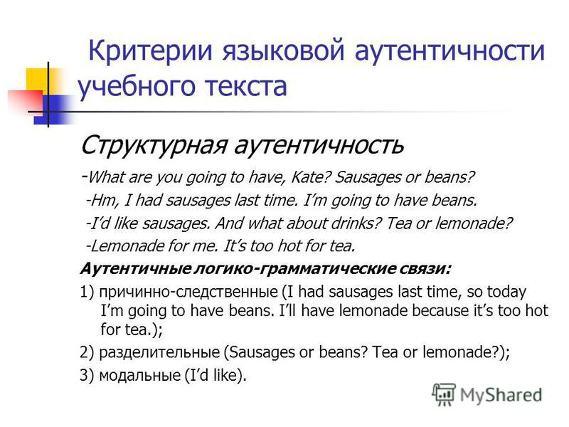 Критерии языковой аутентичности учебного текста Структурная аутентичность - What are you going to have, Kate? Sausages or beans? -Hm, I had sausages last time. Im going to have beans. -Id like sausages. And what about drinks? Tea or lemonade? -Lemona