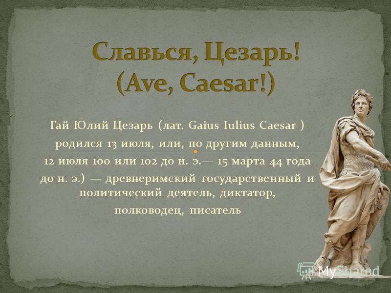 Гай Юлий Цезарь (лат. Gaius Iulius Caesar ) родился 13 июля, или, по другим данным, 12 июля 100 или 102 до н. э. 15 марта 44 года до н. э.) древнеримский государственный и политический деятель, диктатор, полководец, писатель