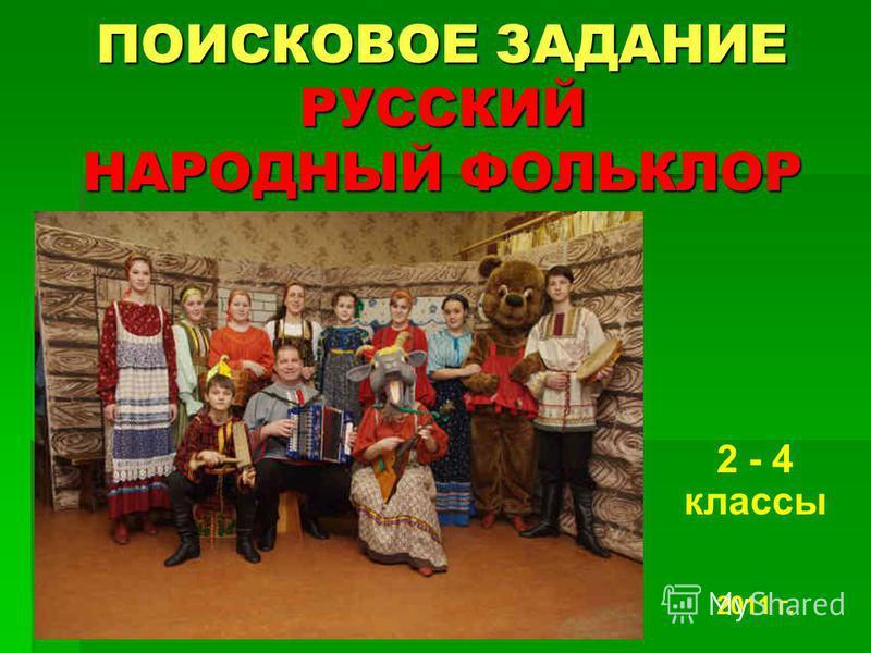 ПОИСКОВОЕ ЗАДАНИЕ РУССКИЙ НАРОДНЫЙ ФОЛЬКЛОР 2 - 4 классы 2011 г.