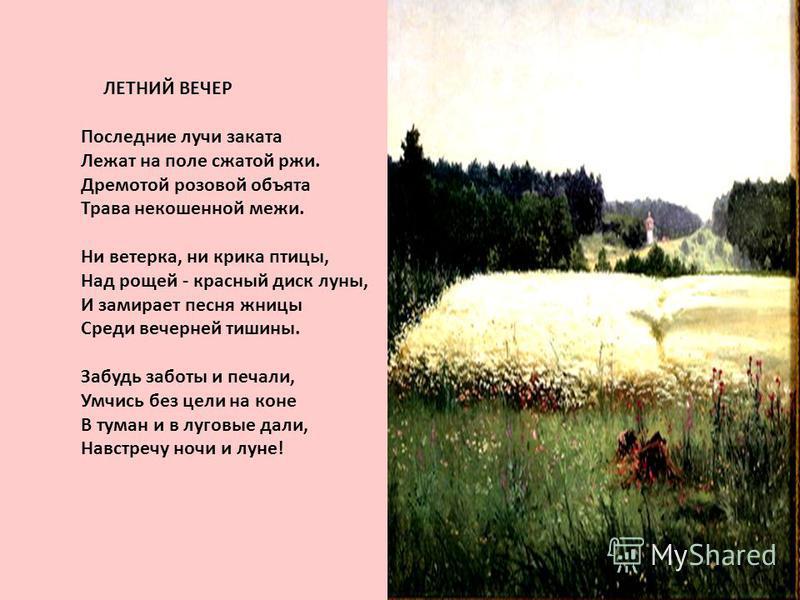 ЛЕТНИЙ ВЕЧЕР Последние лучи заката Лежат на поле сжатой ржи. Дремотой розовой объята Трава некошеной межи. Ни ветерка, ни крика птицы, Над рощей - красный диск луны, И замирает песня жницы Среди вечерней тишины. Забудь заботы и печали, Умчись без цел