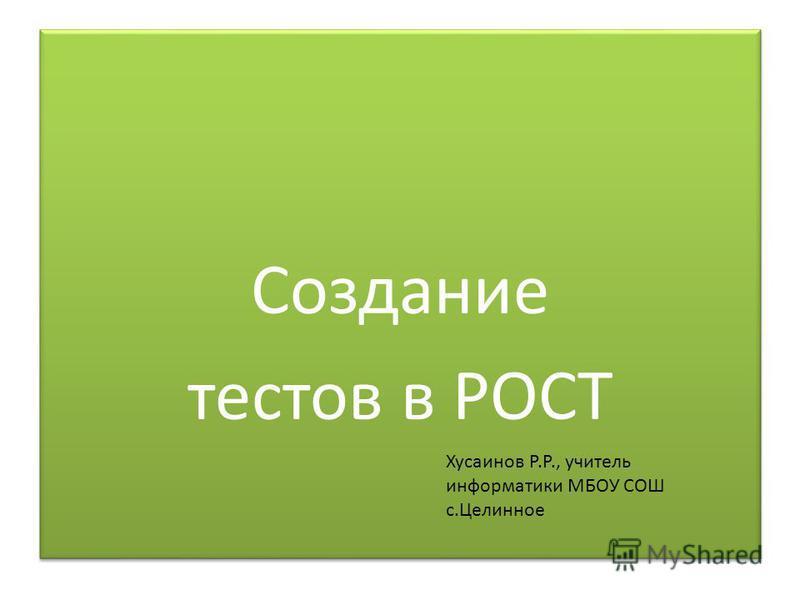 Создание тестов в РОСТ Создание тестов в РОСТ Хусаинов Р.Р., учитель информатики МБОУ СОШ с.Целинное