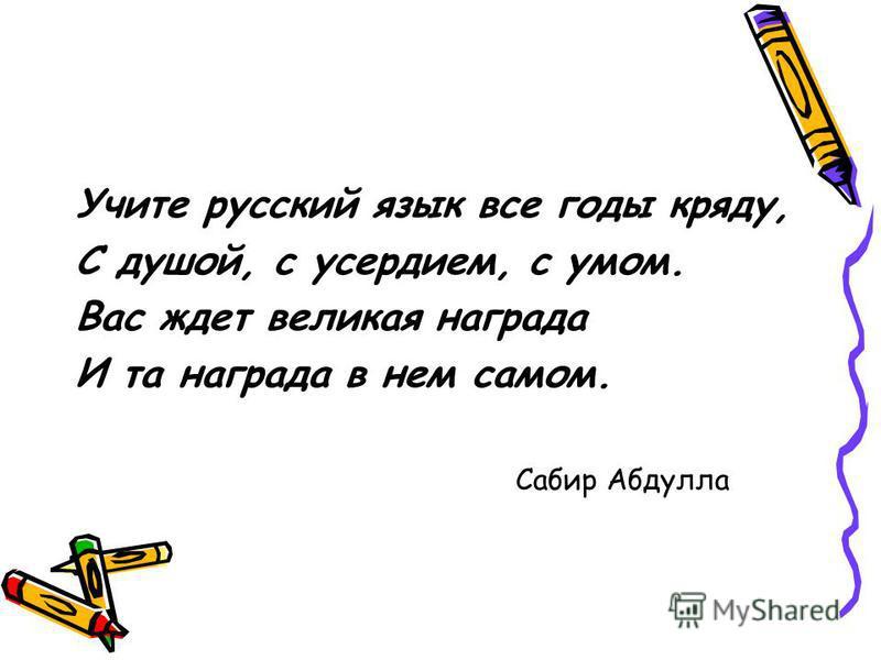 Учите русский язык все годы кряду, С душой, с усердием, с умом. Вас ждет великая награда И та награда в нем самом. Сабир Абдулла
