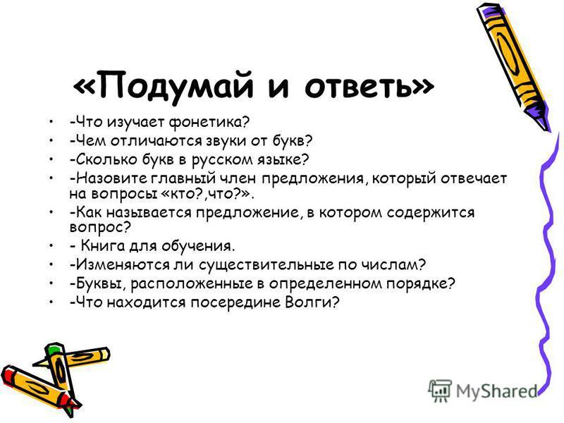 «Подумай и ответь» -Что изучает фонетика? -Чем отличаются звуки от букв? -Сколько букв в русском языке? -Назовите главный член предложения, который отвечает на вопросы «кто?,что?». -Как называется предложпение, в котором содержится вопрос? - Книга дл
