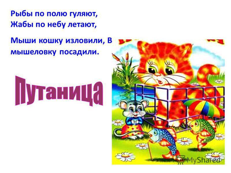 Рыбы по полю гуляют, Жабы по небу летают, Мыши кошку изловили, В мышеловку посадили.