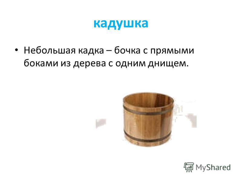 кадушка Небольшая кадка – бочка с прямыми боками из дерева с одним днищем.