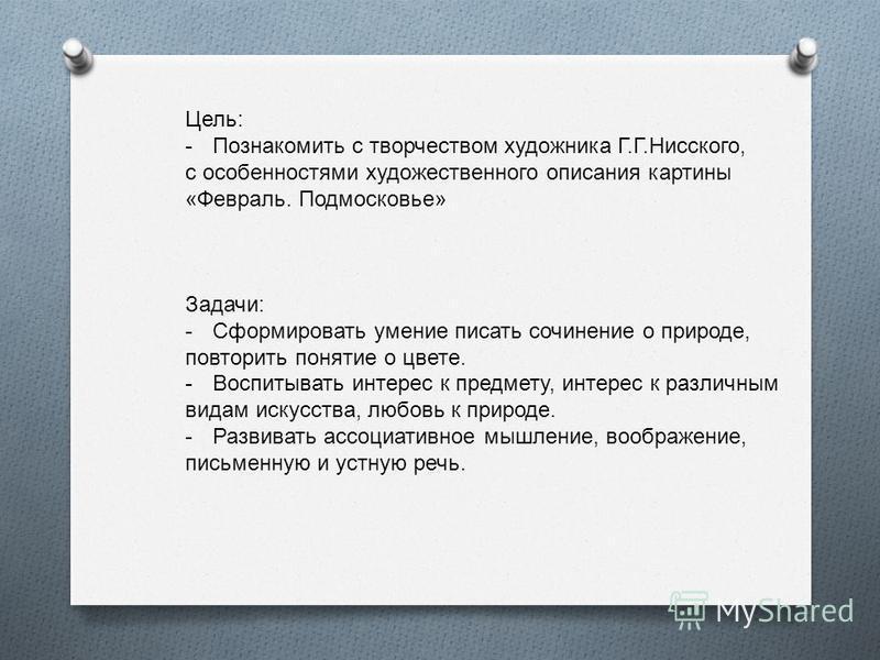 Цель: -Познакомить с творчеством художника Г.Г.Нисского, с особенностями художественного описания картины «Февраль. Подмосковье» Задачи: -Сформировать умение писать сочинение о природе, повторить понятие о цвете. -Воспитывать интерес к предмету, инте