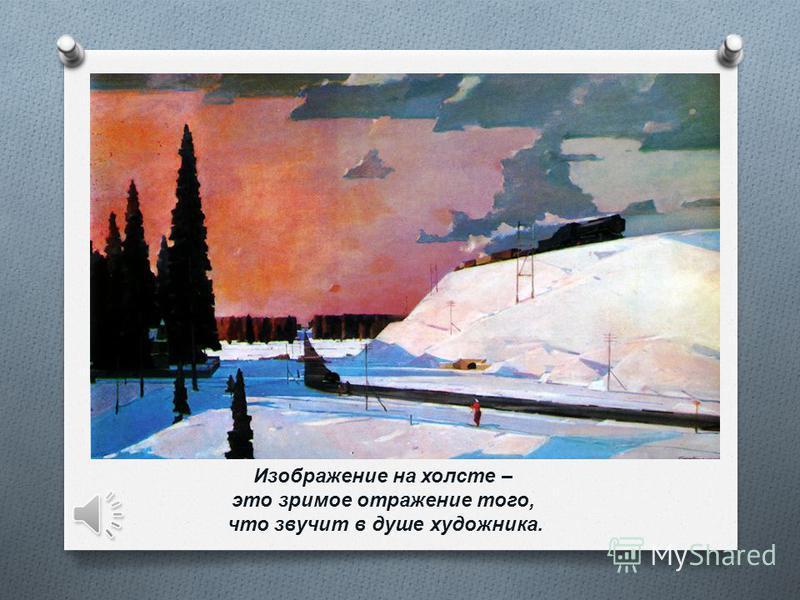Изображение на холсте – это зримое отражение того, что звучит в душе художника.