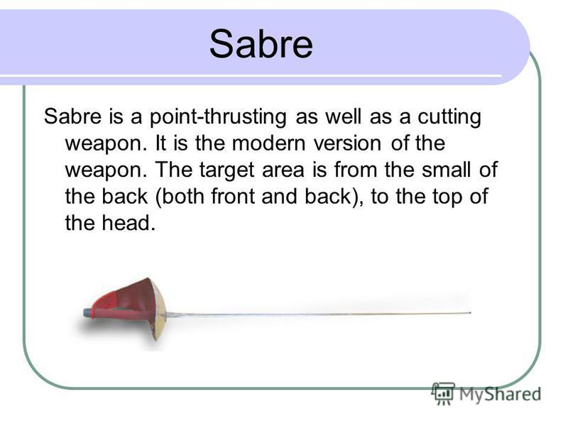 Sabre Sabre is a point-thrusting as well as a cutting weapon. It is the modern version of the weapon. The target area is from the small of the back (both front and back), to the top of the head.