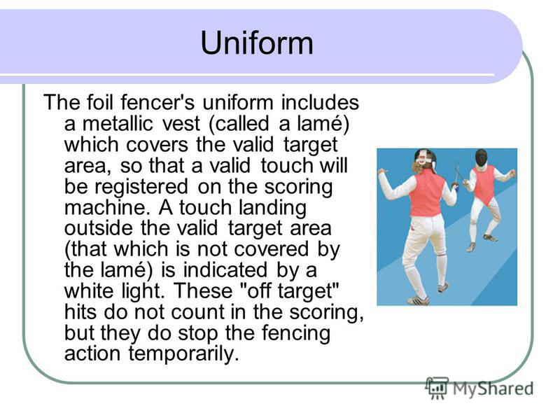 Uniform The foil fencer's uniform includes a metallic vest (called a lamé) which covers the valid target area, so that a valid touch will be registered on the scoring machine. A touch landing outside the valid target area (that which is not covered b