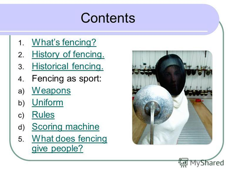 Contents 1. Whats fencing? Whats fencing? 2. History of fencing. History of fencing. 3. Historical fencing. Historical fencing. 4. Fencing as sport: a) Weapons Weapons b) Uniform Uniform c) Rules Rules d) Scoring machine Scoring machine 5. What does