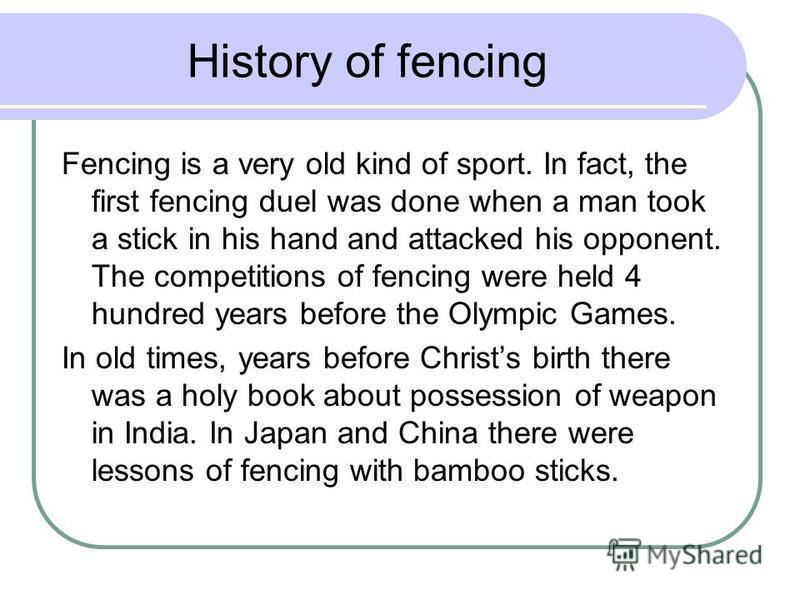 History of fencing Fencing is a very old kind of sport. In fact, the first fencing duel was done when a man took a stick in his hand and attacked his opponent. The competitions of fencing were held 4 hundred years before the Olympic Games. In old tim