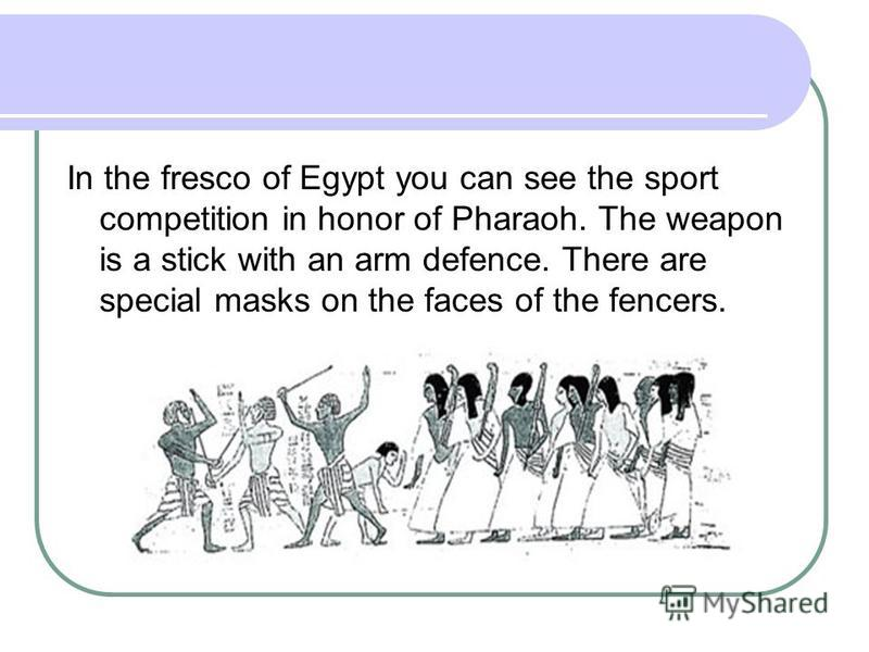 In the fresco of Egypt you can see the sport competition in honor of Pharaoh. The weapon is a stick with an arm defence. There are special masks on the faces of the fencers.