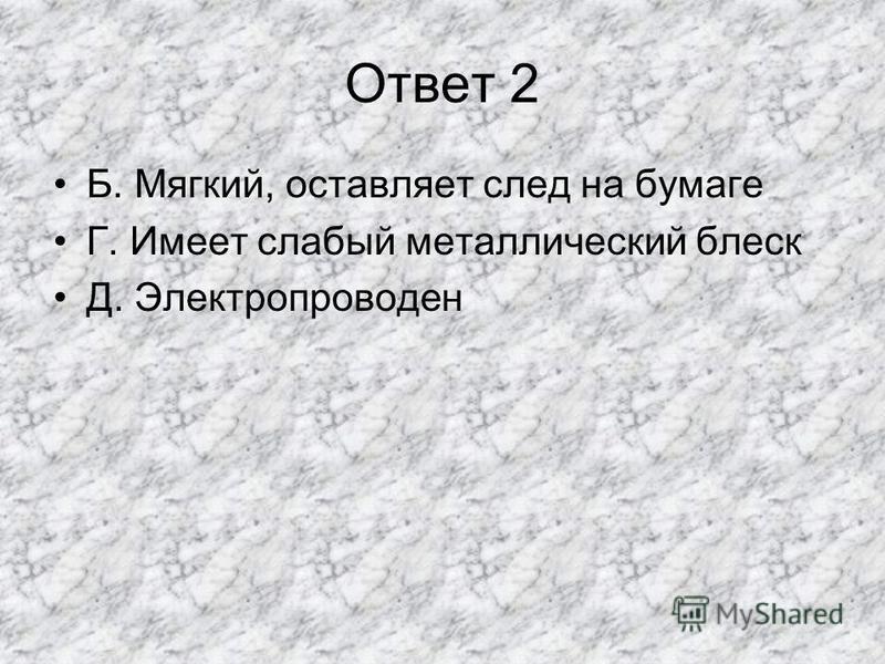 Ответ 2 Б. Мягкий, оставляет след на бумаге Г. Имеет слабый металлический блеск Д. Электропроводен