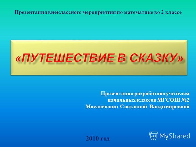 2010 год Презентация внеклассного мероприятия по математике во 2 классе Презентация разработана учителем начальных классов МГСОШ 2 Маслюченко Светланой Владимировной