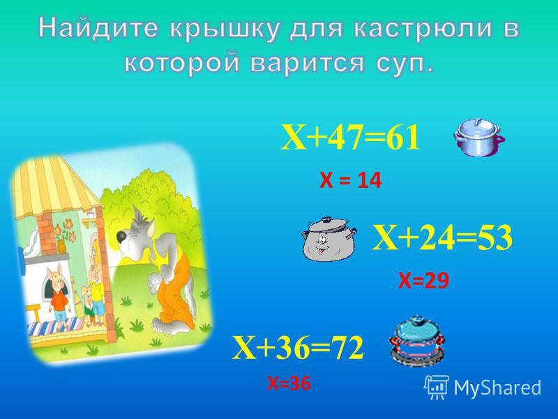 Х +47=61 Х +24=53 Х +36=72 Х = 14 Х=29 Х=36