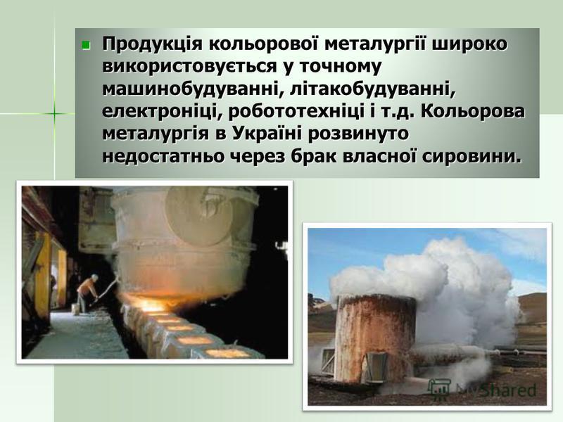 Продукція кольорової металургії широко використовується у точному машинобудуванні, літакобудуванні, електроніці, робототехніці і т.д. Кольорова металургія в Україні розвинуто недостатньо через брак власної сировини. Продукція кольорової металургії ши