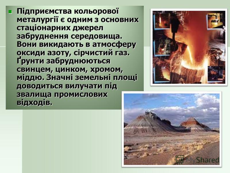 Підприємства кольорової металургії є одним з основних стаціонарних джерел забруднення середовища. Вони викидають в атмосферу оксиди азоту, сірчистий газ. Ґрунти забруднюються свинцем, цинком, хромом, міддю. Значні земельні площі доводиться вилучати п