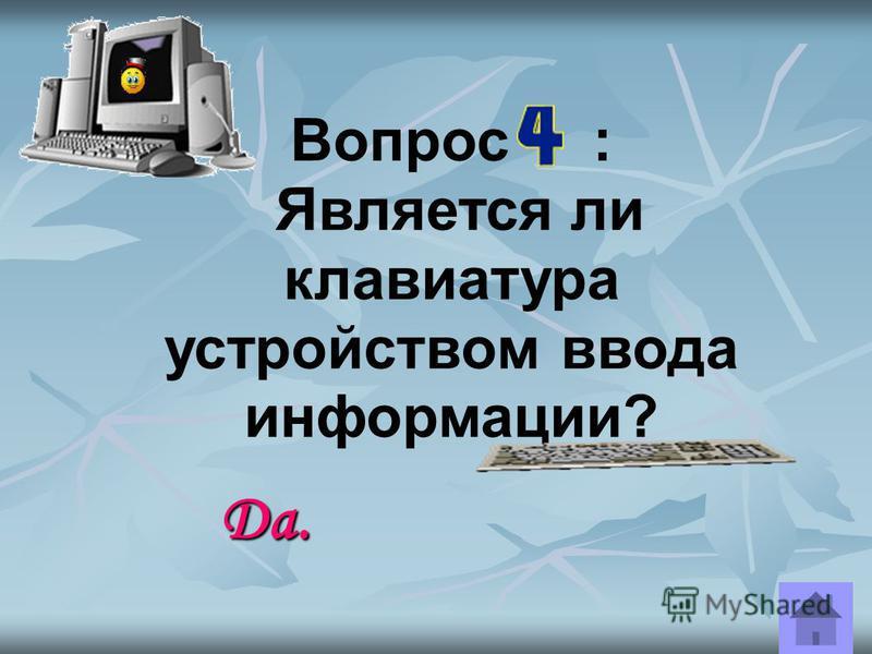 Вопрос : Является ли принтер устройством ввода информации? Нет. Это устройство вывода информации.