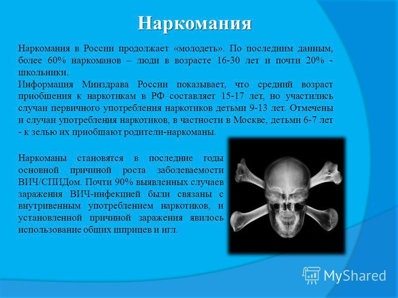 Наркомания Наркомания в России продолжает «молодеть». По последним данным, более 60% наркоманов – люди в возрасте 16-30 лет и почти 20% - школьники. Информация Минздрава России показывает, что средний возраст приобщения к наркотикам в РФ составляет 1