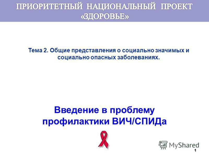 1 Тема 2. Общие представления о социально значимых и социально опасных заболеваниях. Введение в проблему профилактики ВИЧ/СПИДа