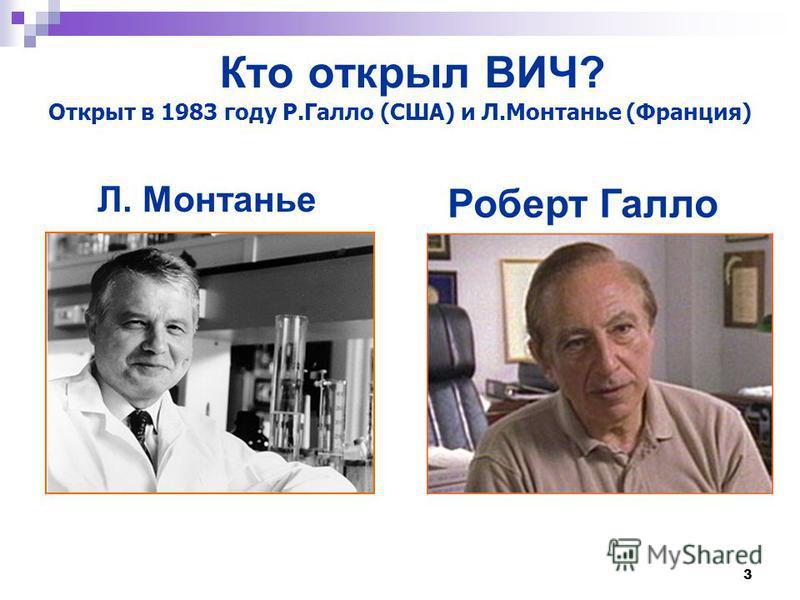 Кто открыл ВИЧ? 3 Открыт в 1983 году Р.Галло (США) и Л.Монтанье (Франция) Л. Монтанье Роберт Галло