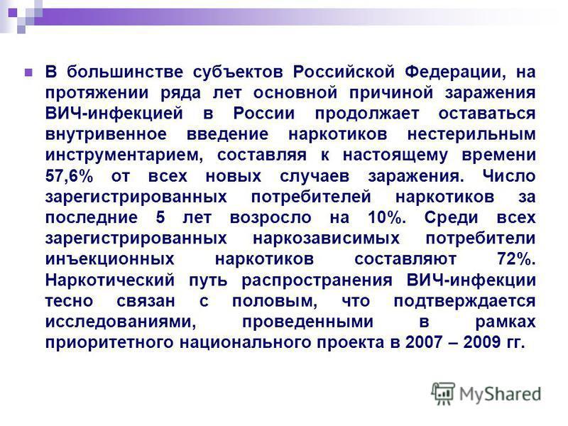 В большинстве субъектов Российской Федерации, на протяжении ряда лет основной причиной заражения ВИЧ-инфекцией в России продолжает оставаться внутривенное введение наркотиков нестерильным инструментарием, составляя к настоящему времени 57,6% от всех