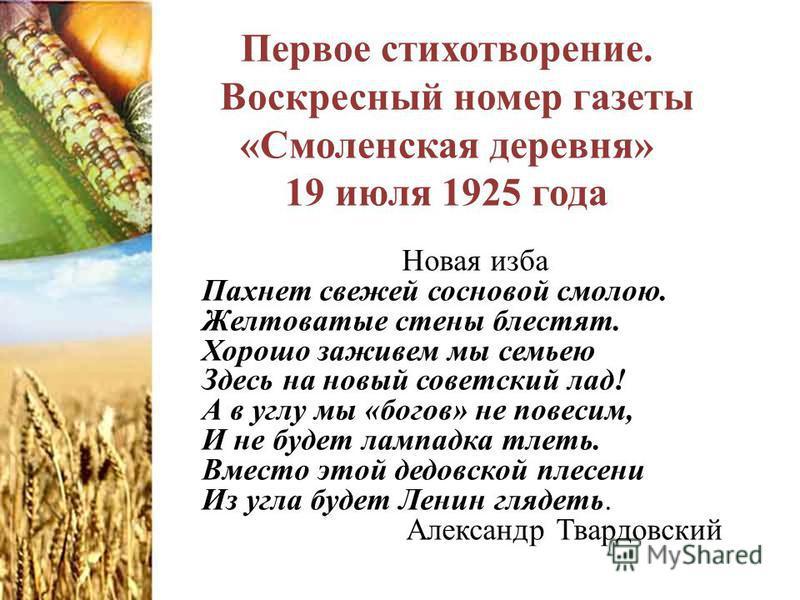 Первое стихотворение. Воскресный номер газеты «Смоленская деревня» 19 июля 1925 года Новая изба Пахнет свежей сосновой смолою. Желтоватые стены блестят. Хорошо заживем мы семьею Здесь на новый советский лад! А в углу мы «богов» не повесим, И не будет