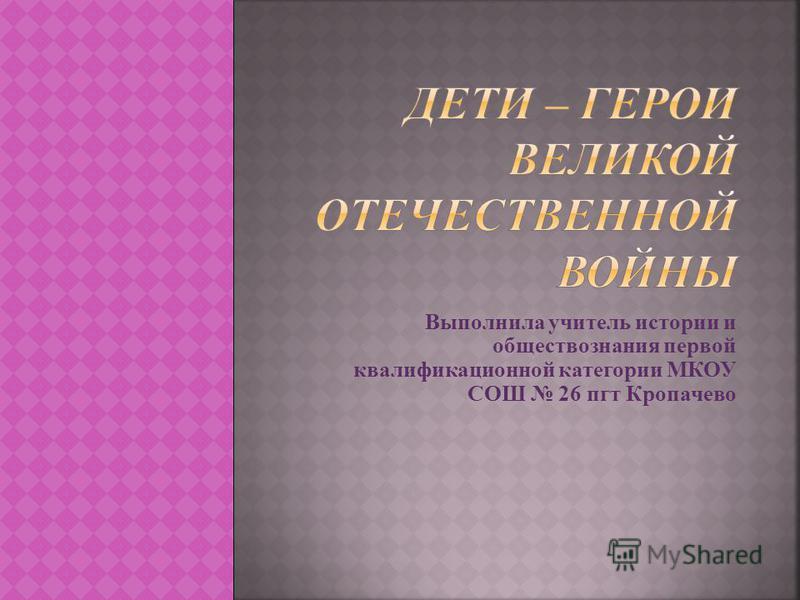 Выполнила учитель истории и обществознания первой квалификационной категории МКОУ СОШ 26 пгт Кропачево