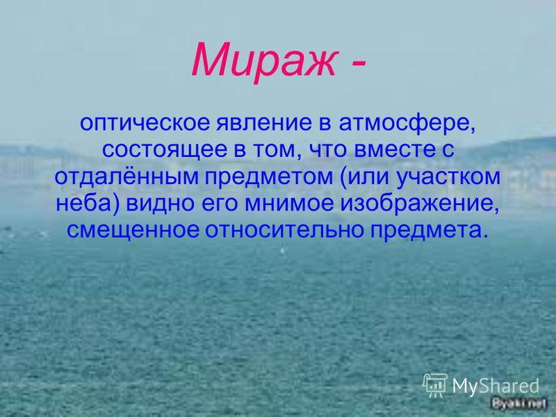 Мираж - оптическое явление в атмосфере, состоящее в том, что вместе с отдалённым предметом (или участком неба) видно его мнимое изображение, смещенное относительно предмета.