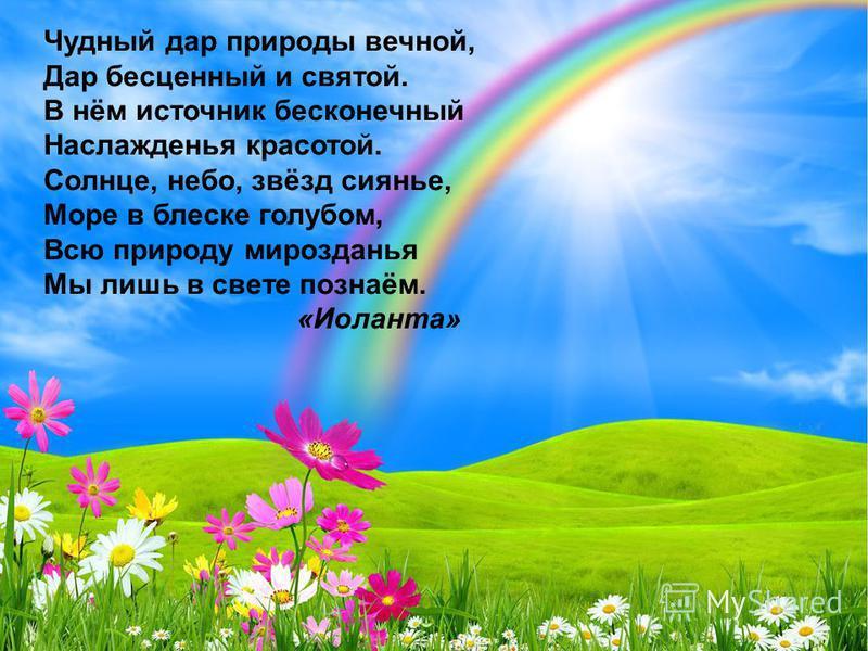 Чудный дар природы вечной, Дар бесценный и святой. В нём источник бесконечный Наслажденья красотой. Солнце, небо, звёзд сиянье, Море в блеске голубом, Всю природу мирозданья Мы лишь в свете познаём. «Иоланта»