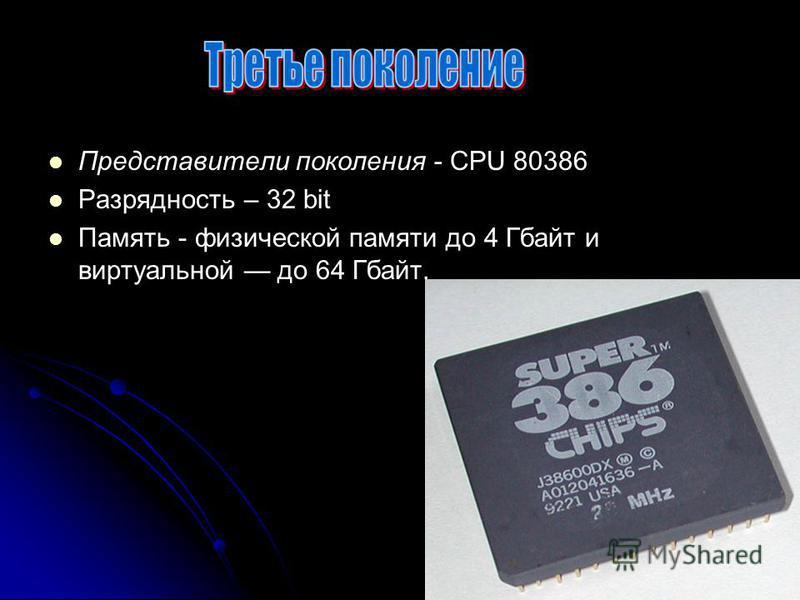 Представители поколения - CPU 80386 Разрядность – 32 bit Память - физической памяти до 4 Гбайт и виртуальной до 64 Гбайт.