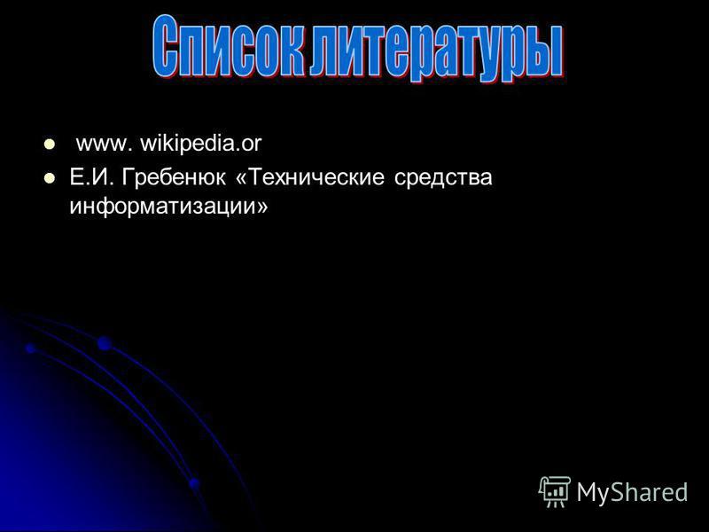 www. wikipedia.or Е.И. Гребенюк «Технические средства информатизации»
