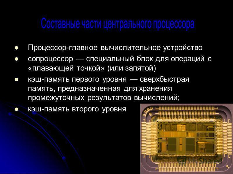 Процессор-главное вычислительное устройство сопроцессор специальный блок для операций с «плавающей точкой» (или запятой) кэш-память первого уровня сверхбыстрая память, предназначенная для хранения промежуточных результатов вычислений; кэш-память вт