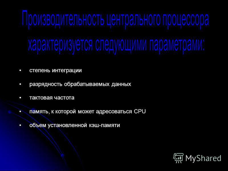 степень интеграции разрядность обрабатываемых данных тактовая частота память, к которой может адресоваться CPU объем установленной кэш-памяти