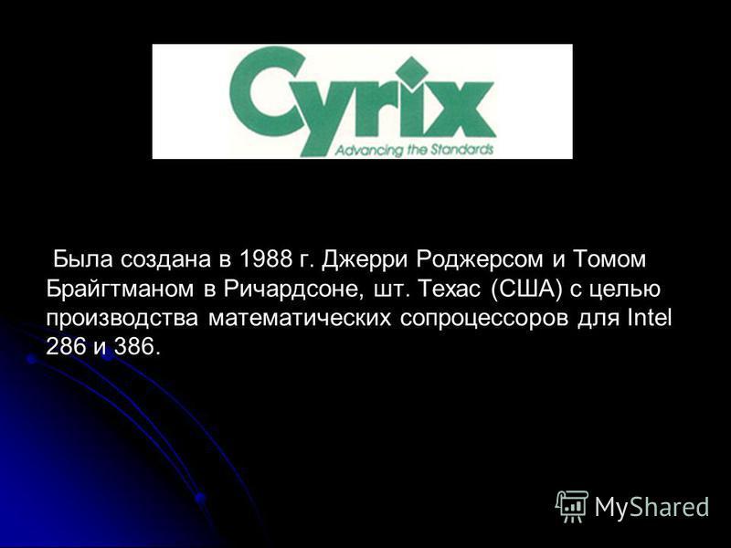 Была создана в 1988 г. Джерри Роджерсом и Томом Брайгтманом в Ричардсоне, шт. Техас (США) с целью производства математических сопроцессоров для Intel 286 и 386.