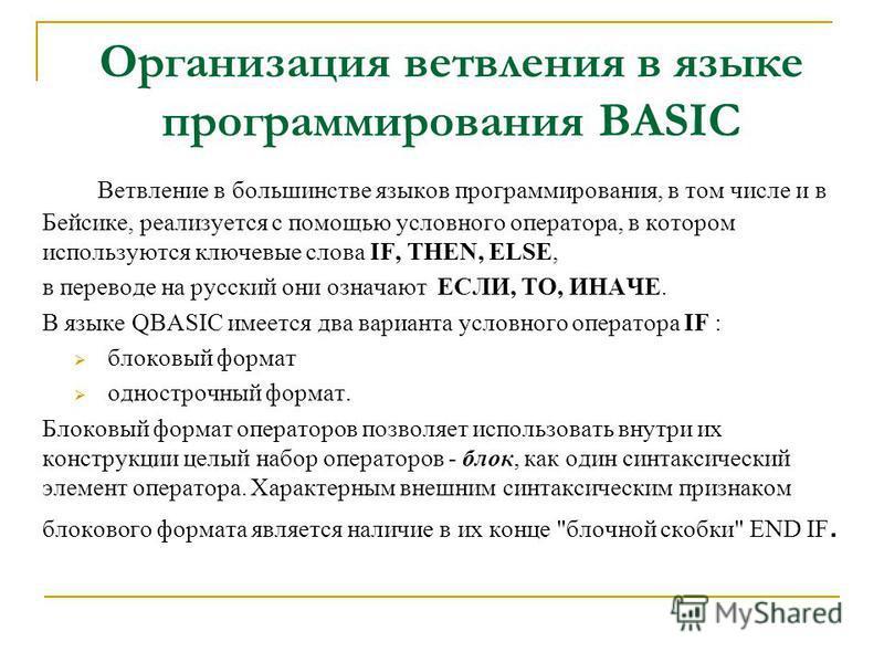 Организация ветвления в языке программирования BASIC Ветвление в большинстве языков программирования, в том числе и в Бейсике, реализуется с помощью условного оператора, в котором используются ключевые слова IF, THEN, ELSE, в переводе на русский они